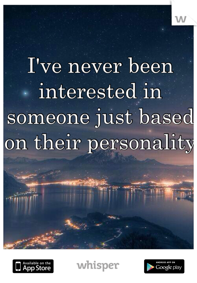 I've never been interested in someone just based on their personality