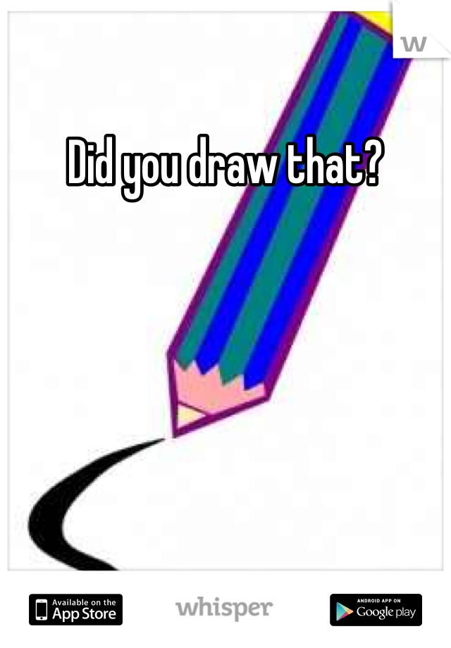 Did you draw that?