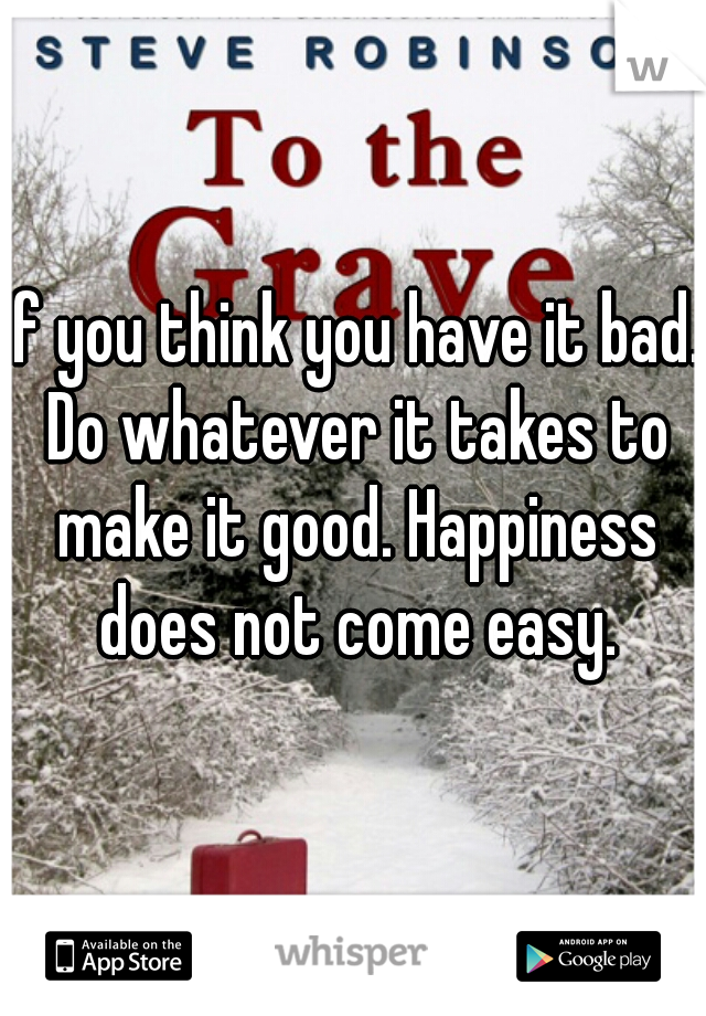 If you think you have it bad. Do whatever it takes to make it good. Happiness does not come easy.