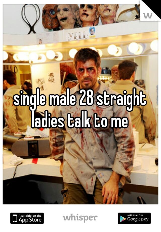 single male 28 straight ladies talk to me