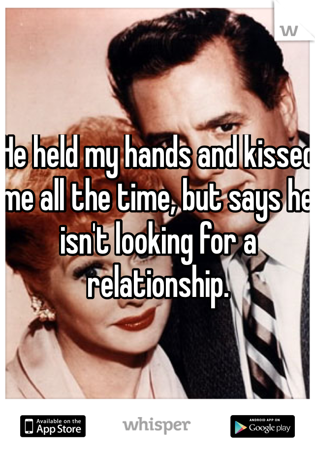 He held my hands and kissed me all the time, but says he isn't looking for a relationship.
