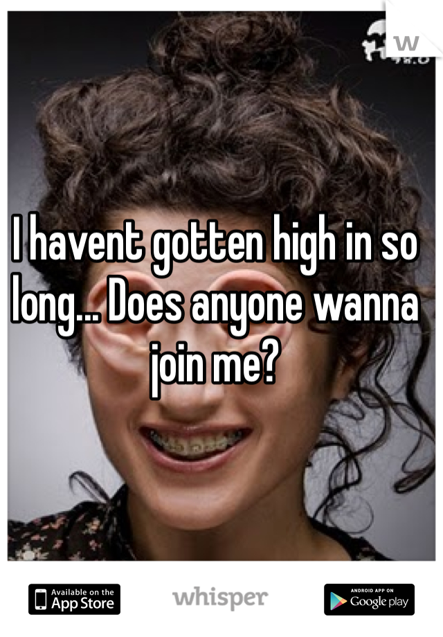 I havent gotten high in so long... Does anyone wanna join me?