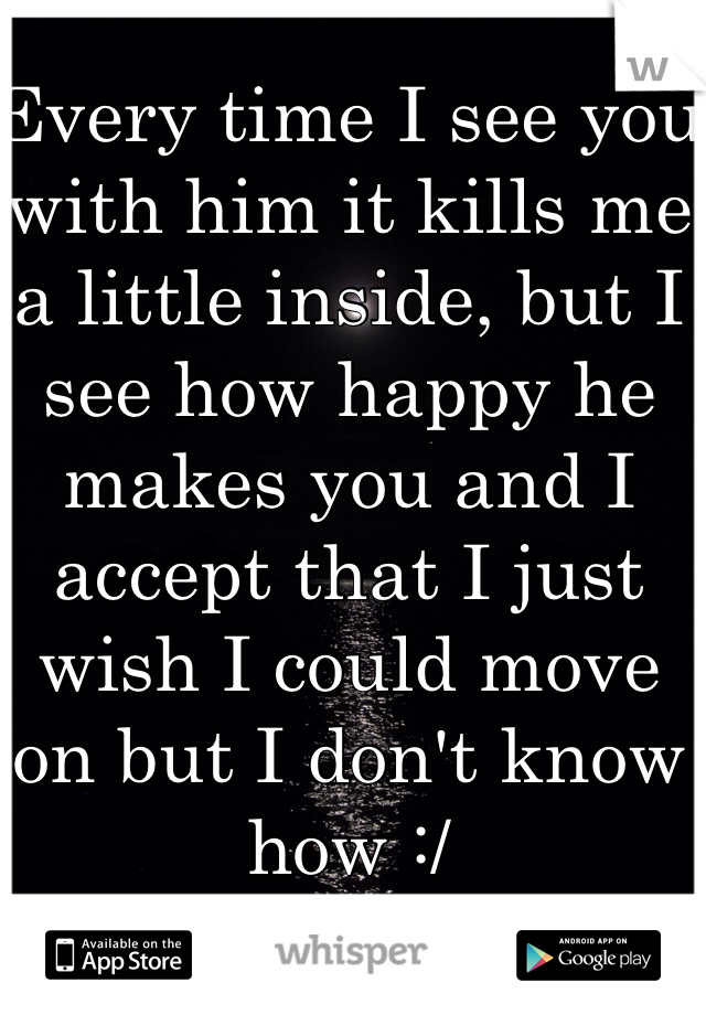 Every time I see you with him it kills me a little inside, but I see how happy he makes you and I accept that I just wish I could move on but I don't know how :/