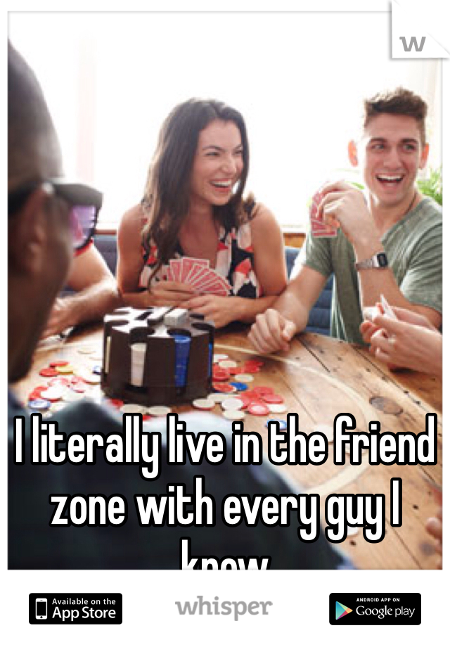 I literally live in the friend zone with every guy I know