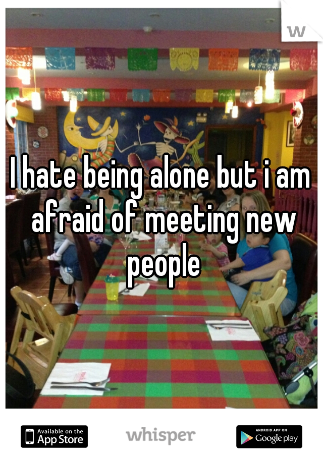 I hate being alone but i am afraid of meeting new people