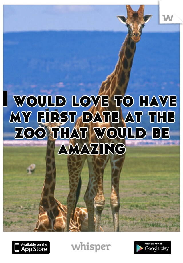 I would love to have my first date at the zoo that would be amazing