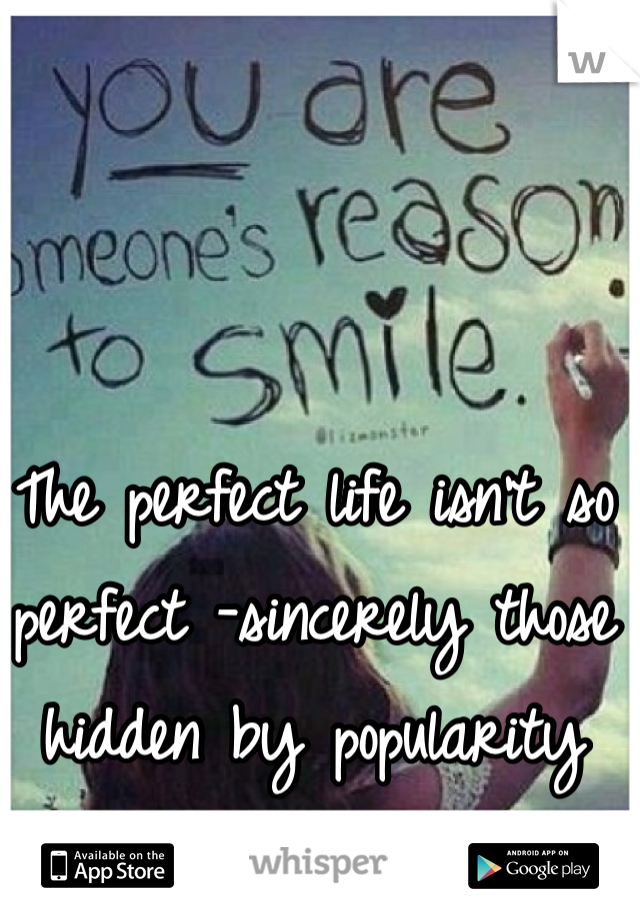 The perfect life isn't so perfect -sincerely those hidden by popularity