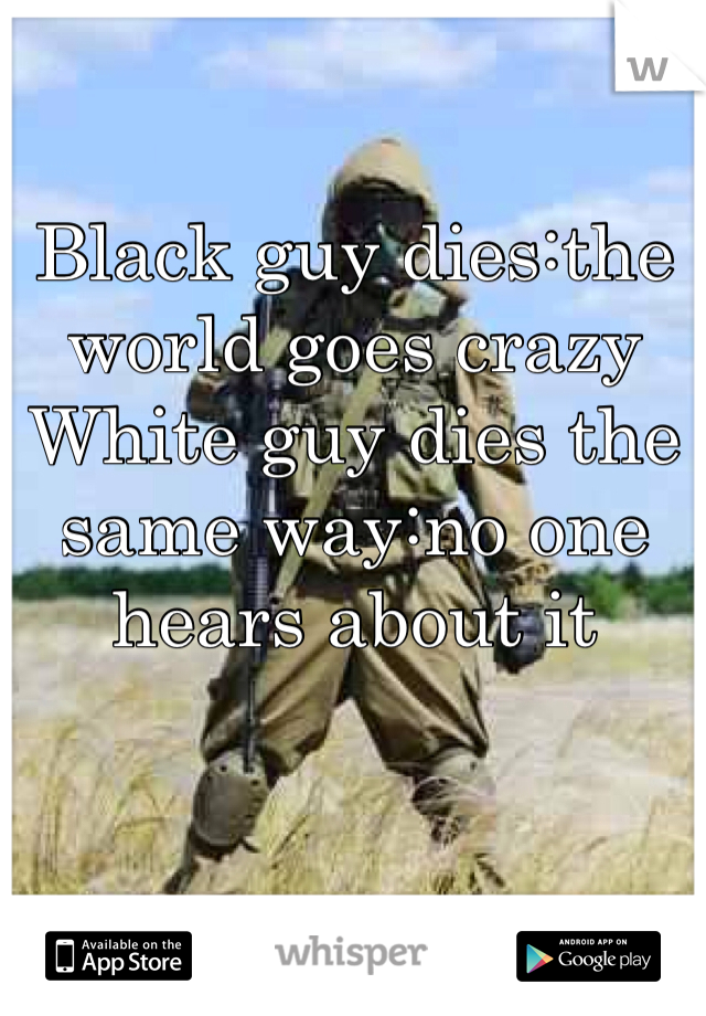 Black guy dies:the world goes crazy White guy dies the same way:no one hears about it