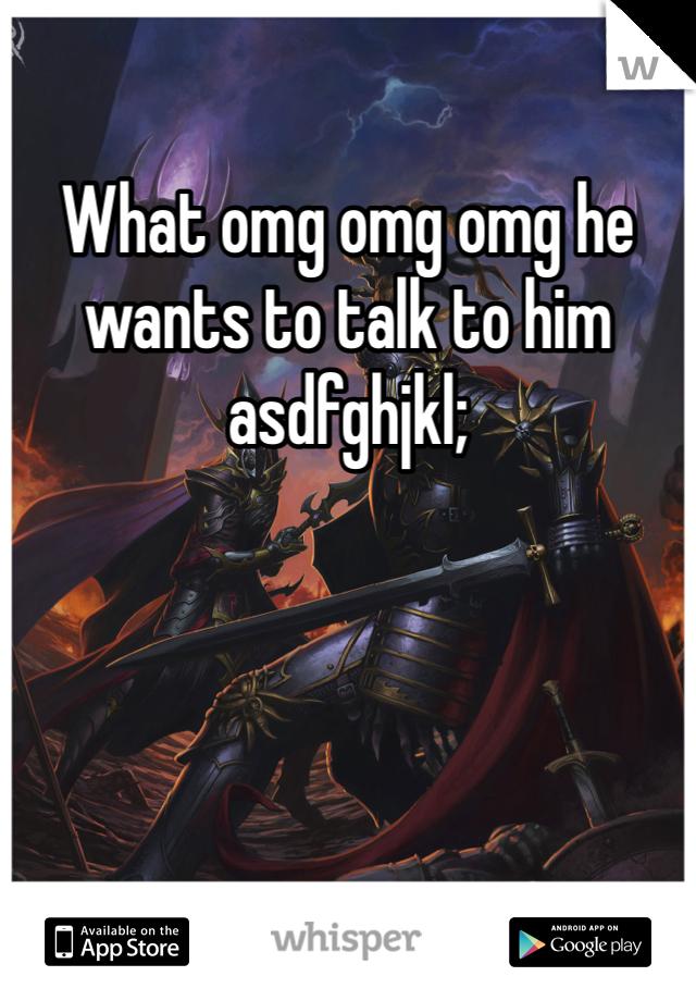What omg omg omg he wants to talk to him asdfghjkl;