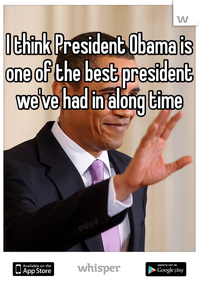 I think President Obama is one of the best president we've had in along time