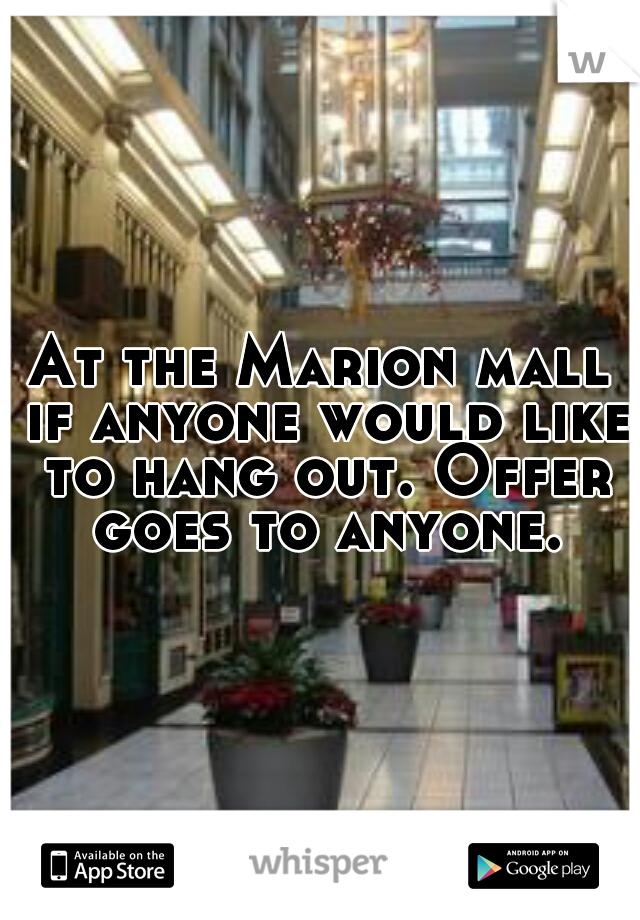 At the Marion mall if anyone would like to hang out. Offer goes to anyone.
