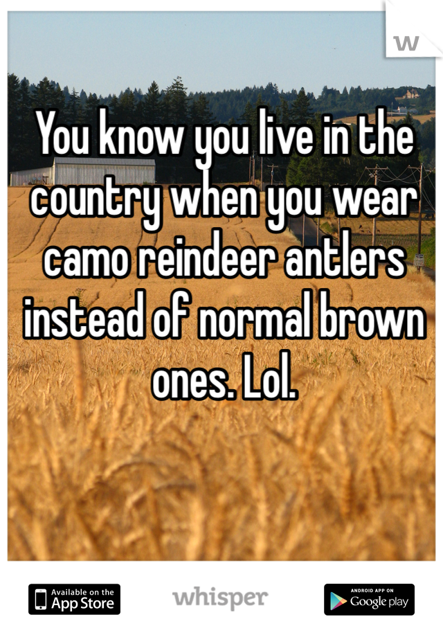 You know you live in the country when you wear camo reindeer antlers instead of normal brown ones. Lol.