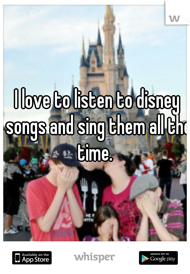 I love to listen to disney songs and sing them all the time.