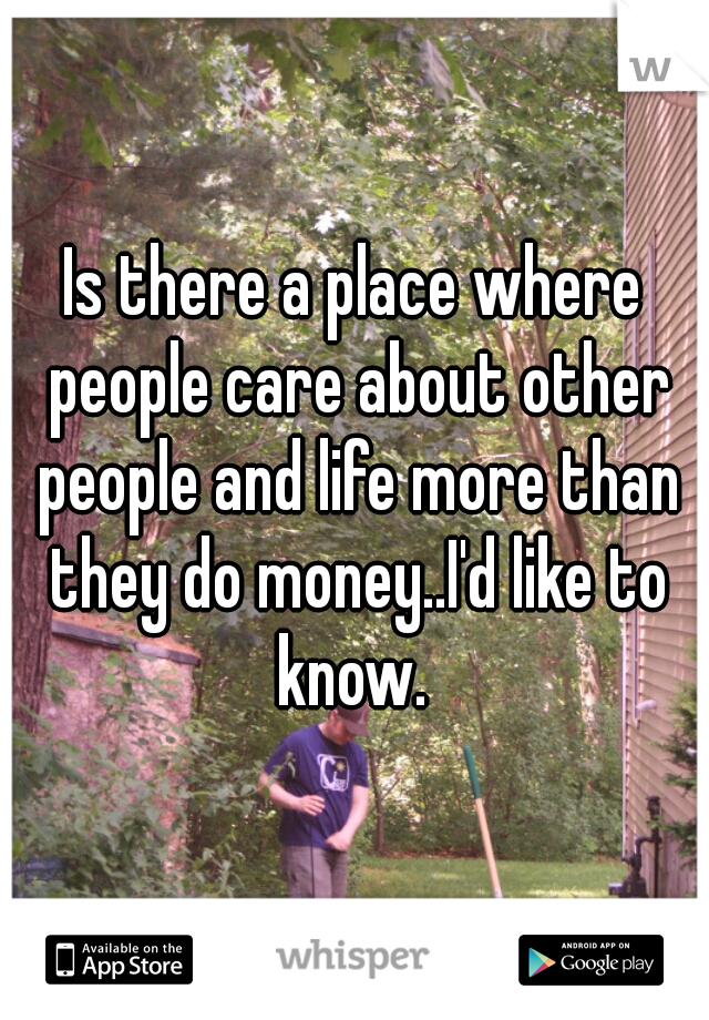 Is there a place where people care about other people and life more than they do money..I'd like to know.
