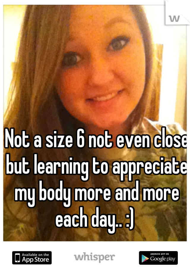 Not a size 6 not even close but learning to appreciate my body more and more each day.. :)