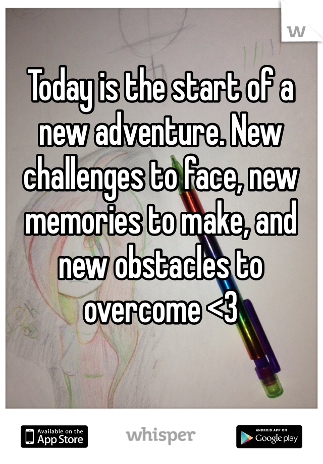 Today is the start of a new adventure. New challenges to face, new memories to make, and new obstacles to overcome <3
