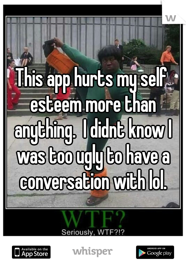 This app hurts my self esteem more than anything.  I didnt know I was too ugly to have a conversation with lol.