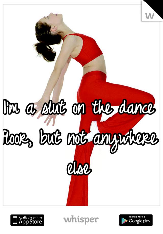 I'm a slut on the dance floor, but not anywhere else