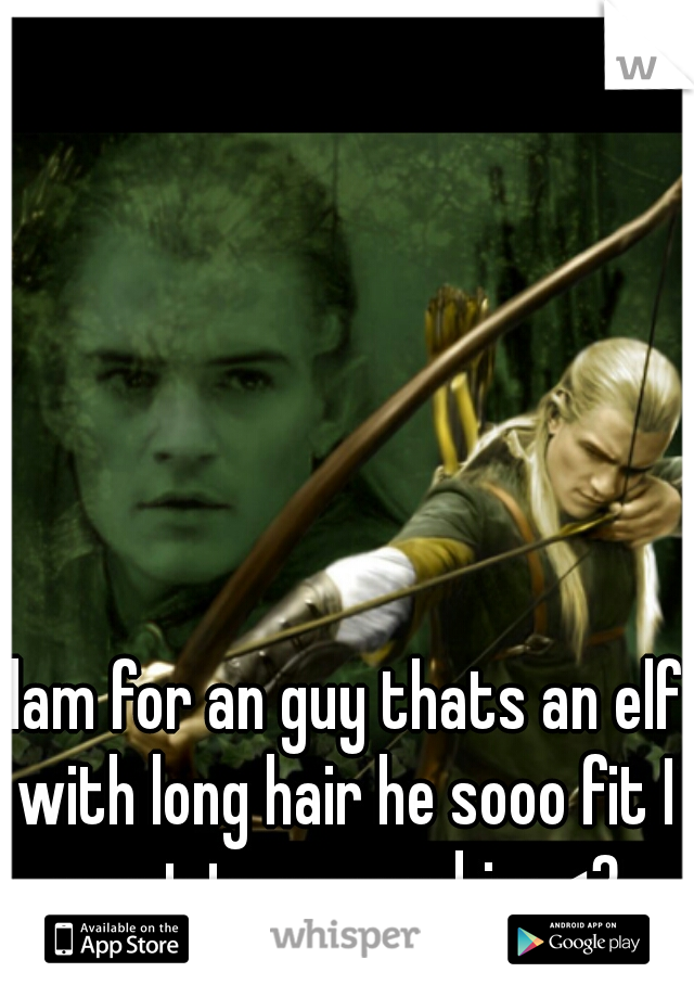 dam for an guy thats an elf with long hair he sooo fit I want to marry him <3