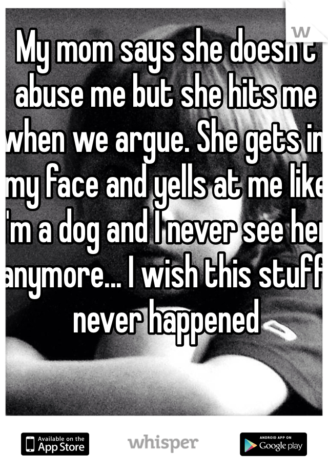 My mom says she doesn't abuse me but she hits me when we argue. She gets in my face and yells at me like I'm a dog and I never see her anymore... I wish this stuff never happened