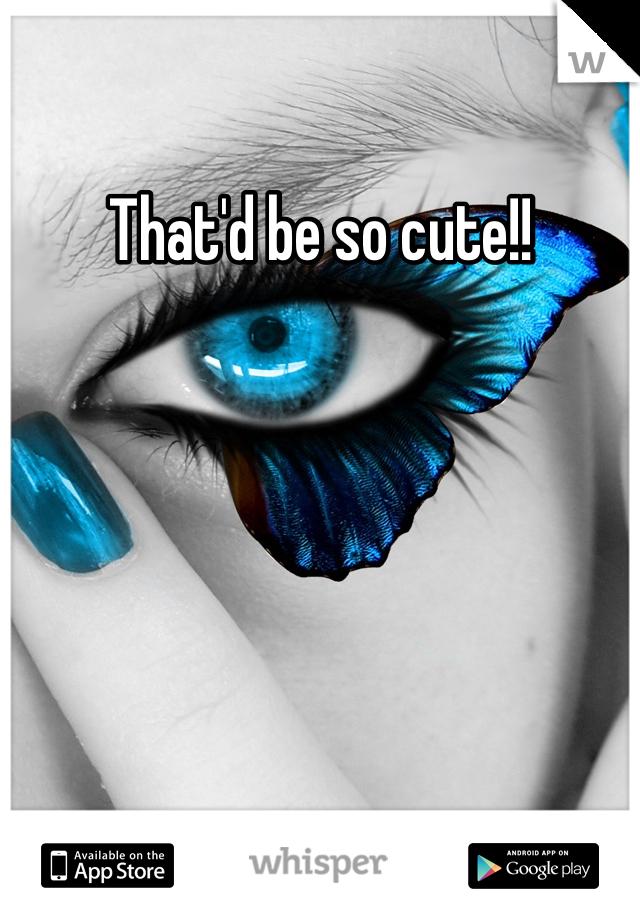 That'd be so cute!!