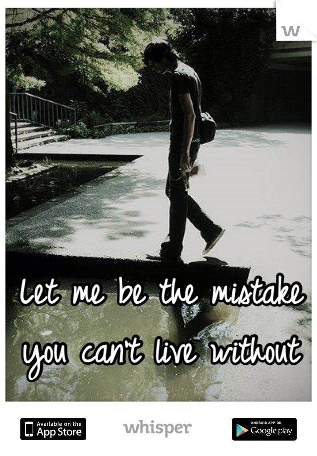 Let me be the mistake you can't live without
