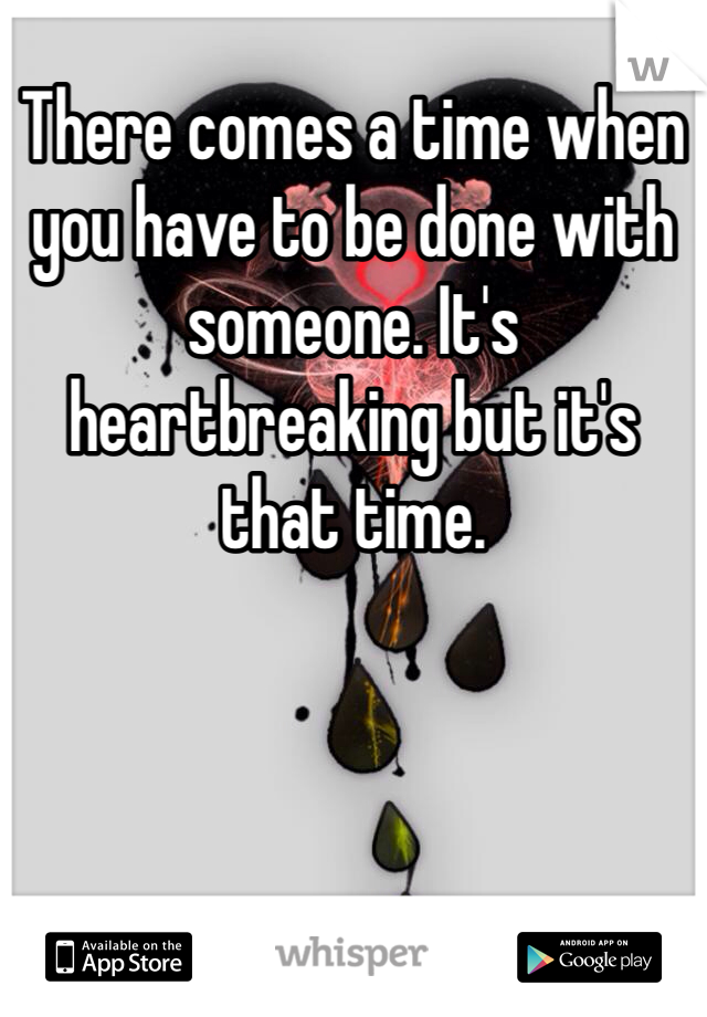 There comes a time when you have to be done with someone. It's heartbreaking but it's that time.