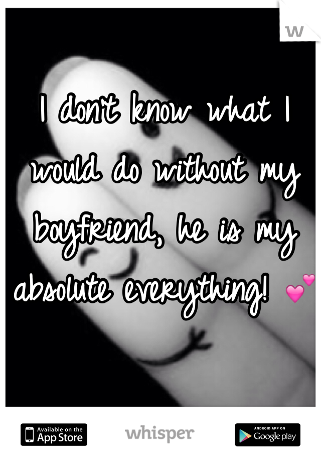 I don't know what I would do without my boyfriend, he is my absolute everything! 💕