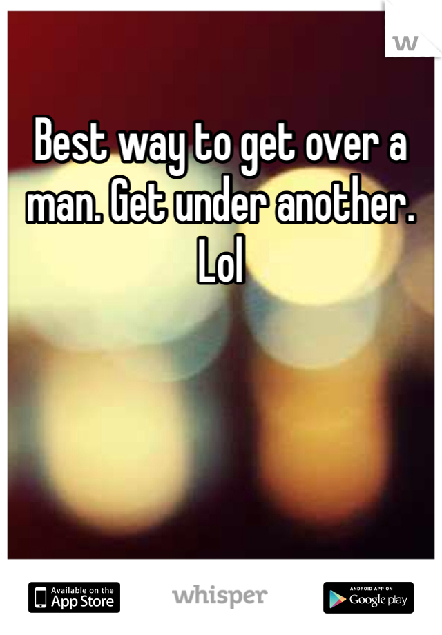 Best way to get over a man. Get under another. Lol