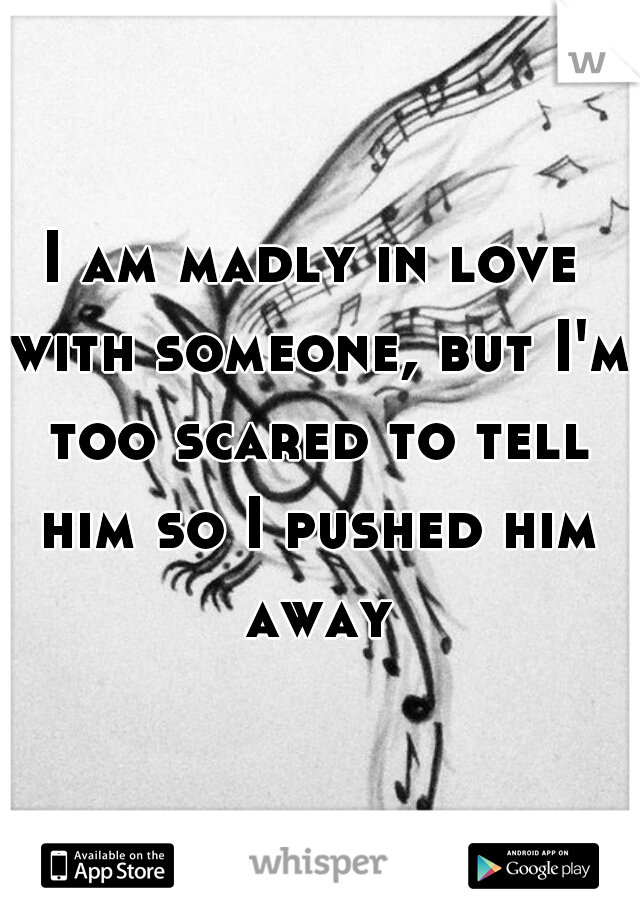 I am madly in love with someone, but I'm too scared to tell him so I pushed him away
