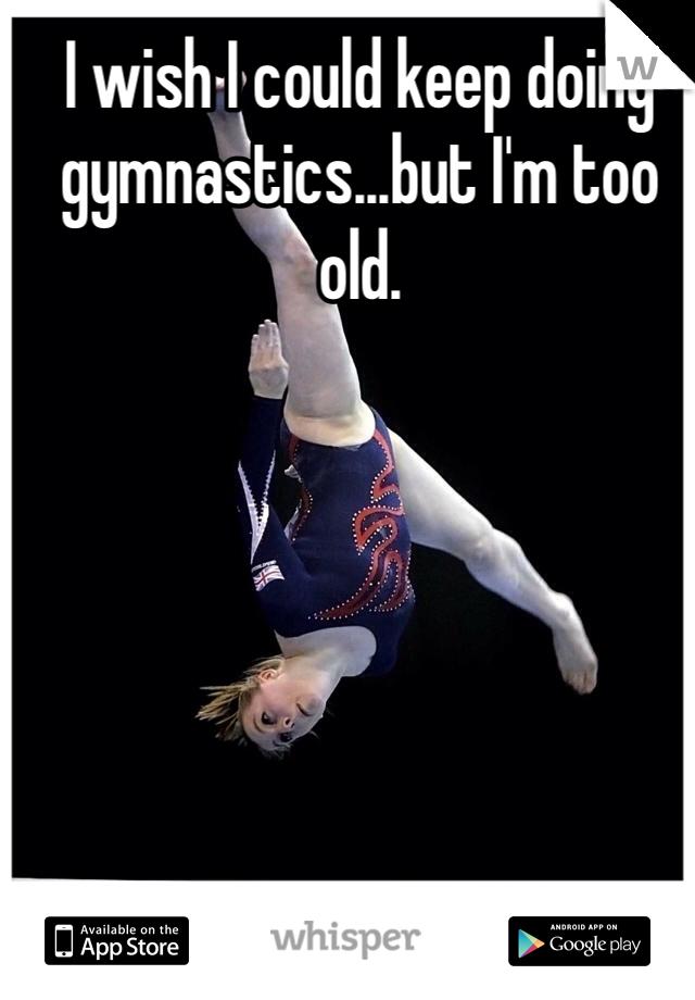 I wish I could keep doing gymnastics...but I'm too old.