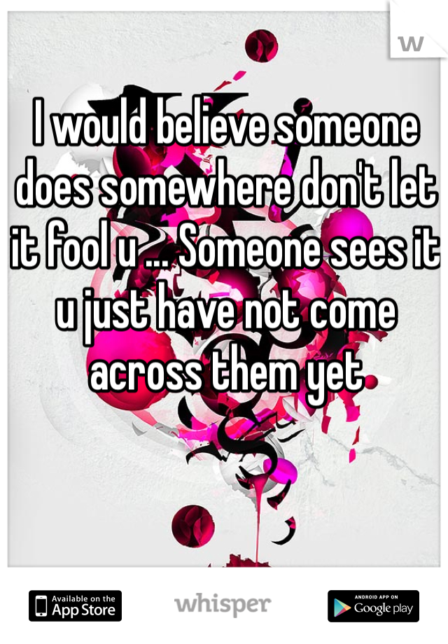 I would believe someone does somewhere don't let it fool u ... Someone sees it u just have not come across them yet