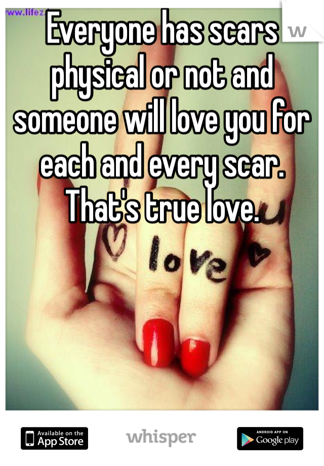 Everyone has scars physical or not and someone will love you for each and every scar. That's true love.