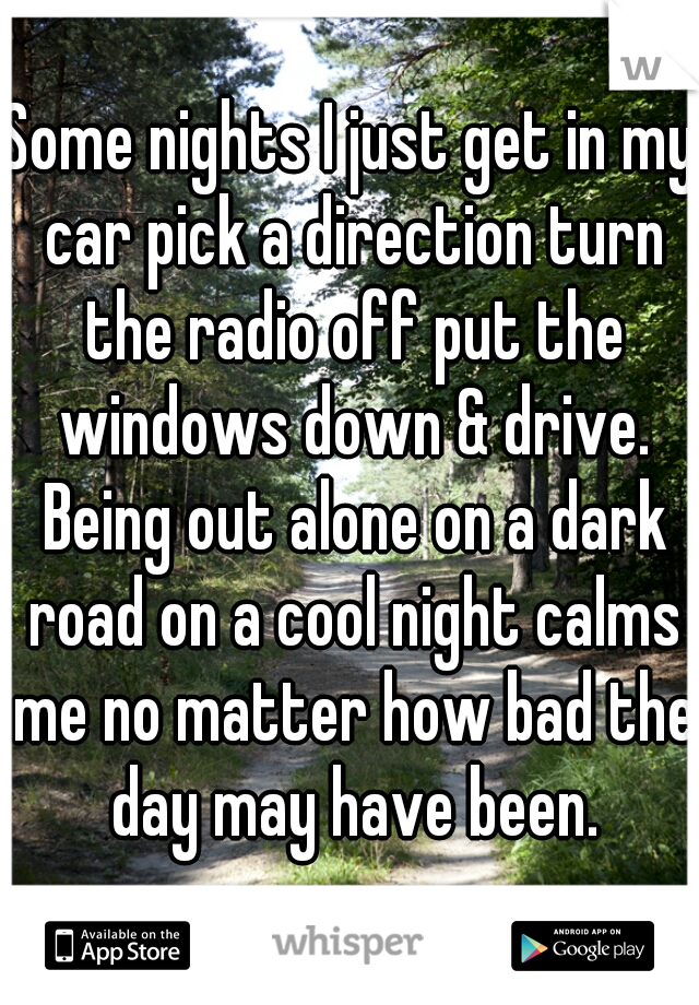 Some nights I just get in my car pick a direction turn the radio off put the windows down & drive. Being out alone on a dark road on a cool night calms me no matter how bad the day may have been.