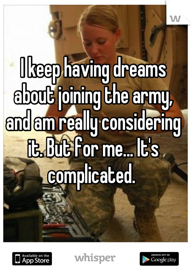 I keep having dreams about joining the army, and am really considering it. But for me... It's complicated.