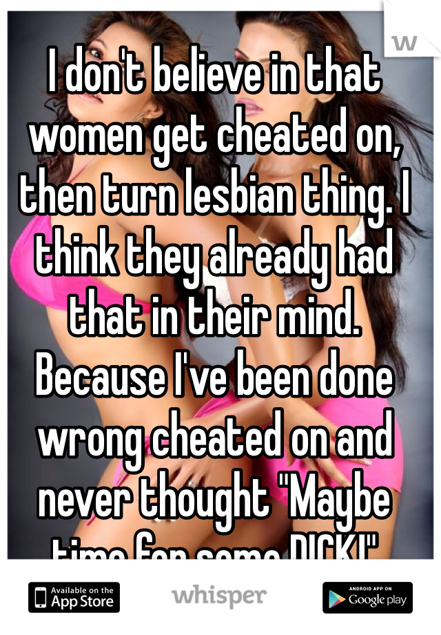 """I don't believe in that women get cheated on, then turn lesbian thing. I think they already had that in their mind. Because I've been done wrong cheated on and never thought """"Maybe time for some DICK!"""""""