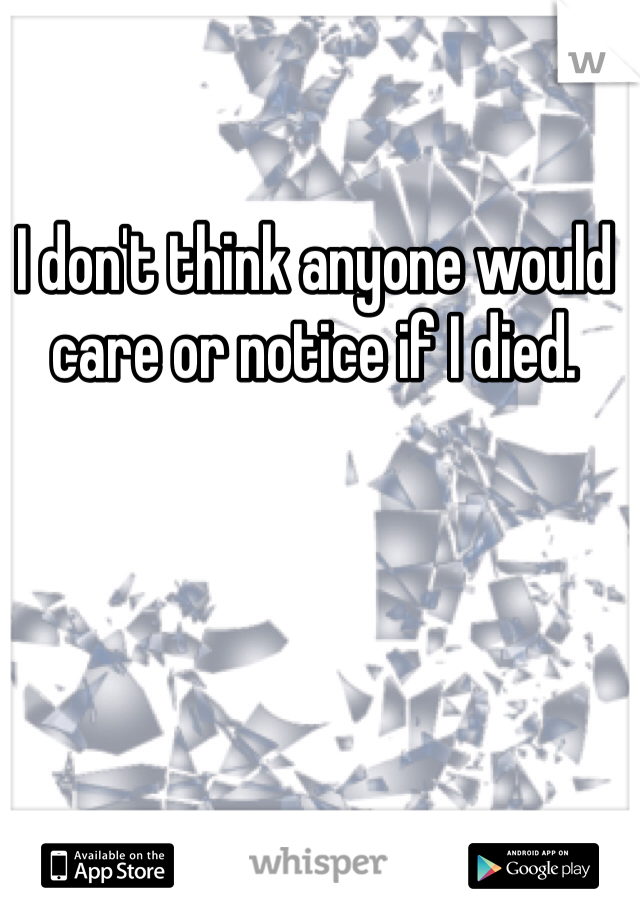 I don't think anyone would care or notice if I died.