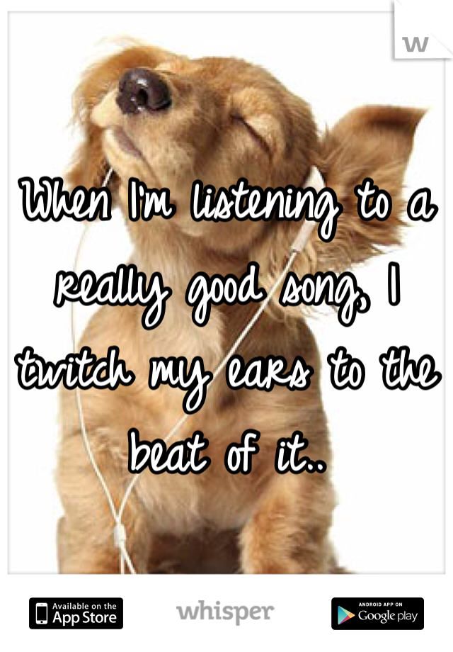 When I'm listening to a really good song, I twitch my ears to the beat of it..