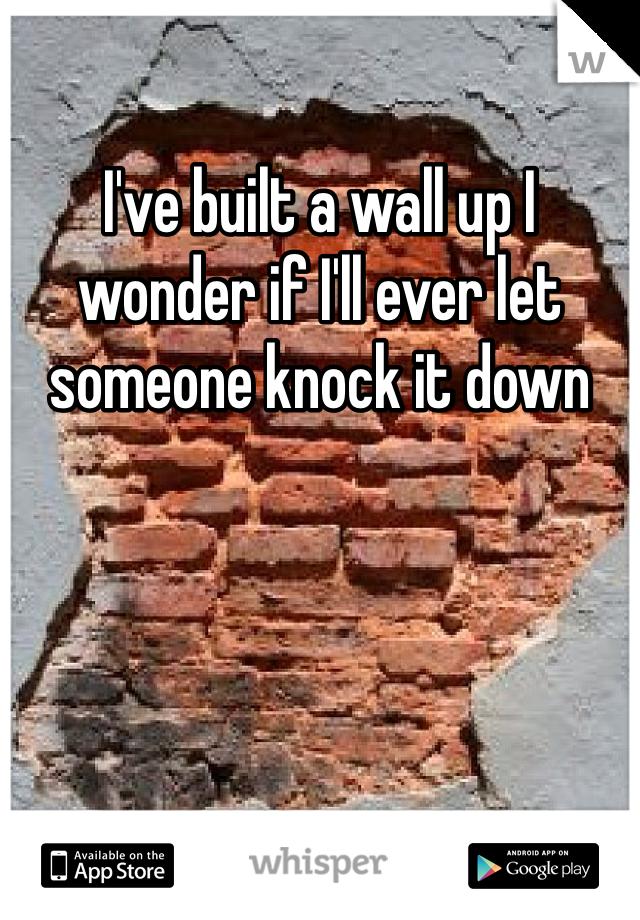 I've built a wall up I wonder if I'll ever let someone knock it down