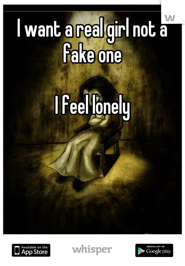 I want a real girl not a fake one  I feel lonely