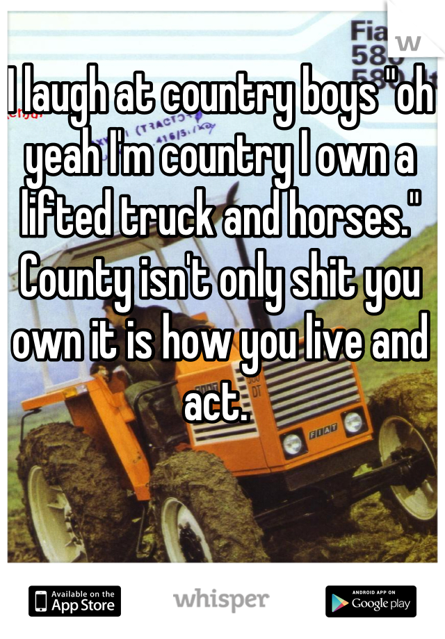 """I laugh at country boys """"oh yeah I'm country I own a lifted truck and horses."""" County isn't only shit you own it is how you live and act."""