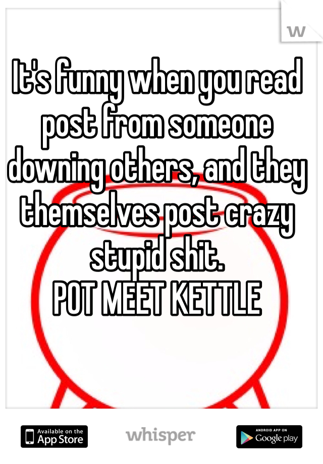 It's funny when you read post from someone downing others, and they themselves post crazy stupid shit.  POT MEET KETTLE