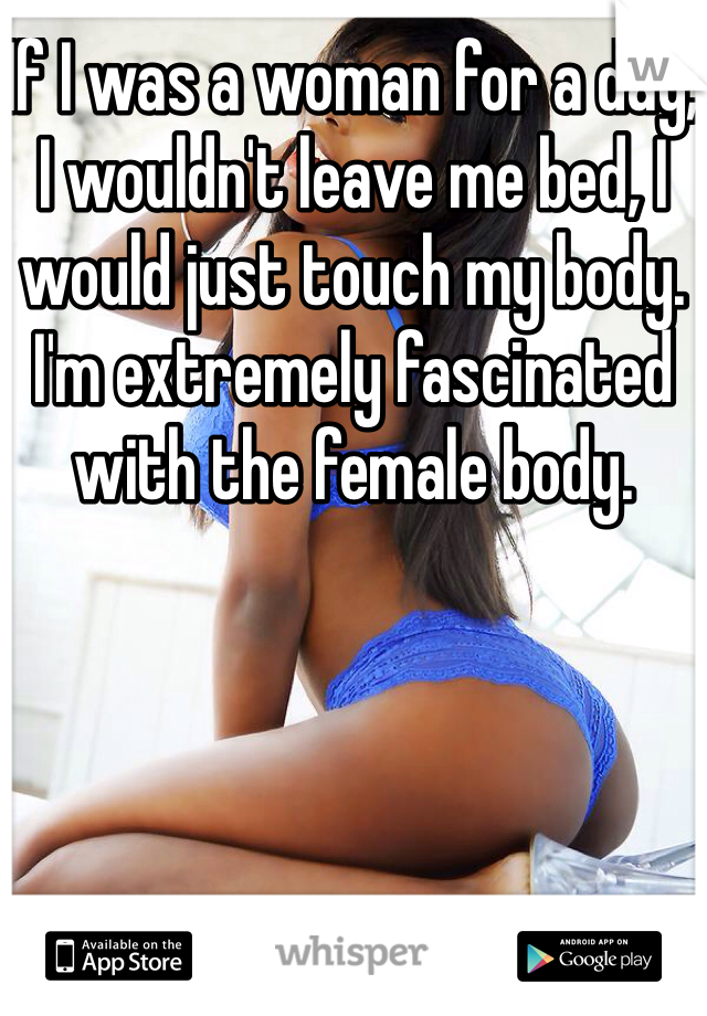If I was a woman for a day, I wouldn't leave me bed, I would just touch my body. I'm extremely fascinated with the female body.