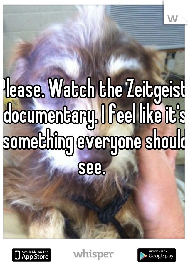 Please. Watch the Zeitgeist documentary. I feel like it's something everyone should see.