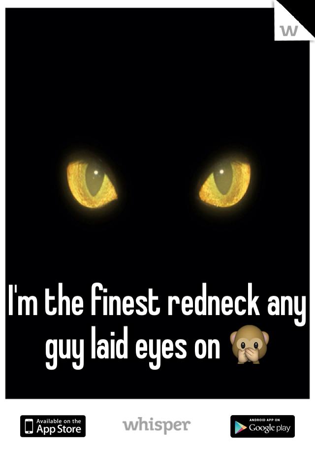 I'm the finest redneck any guy laid eyes on 🙊