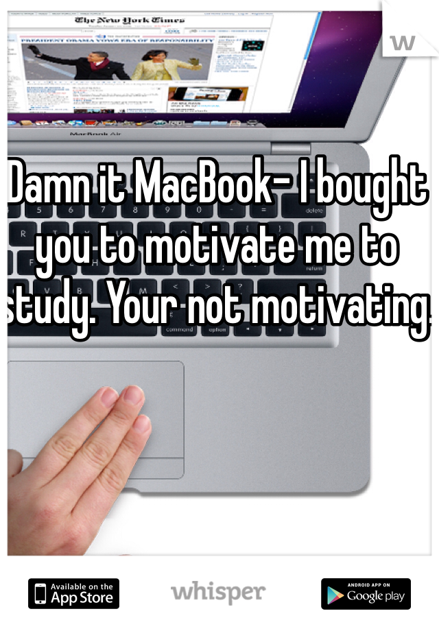 Damn it MacBook- I bought you to motivate me to study. Your not motivating.