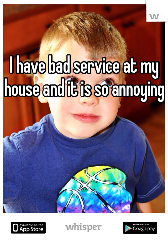 I have bad service at my house and it is so annoying