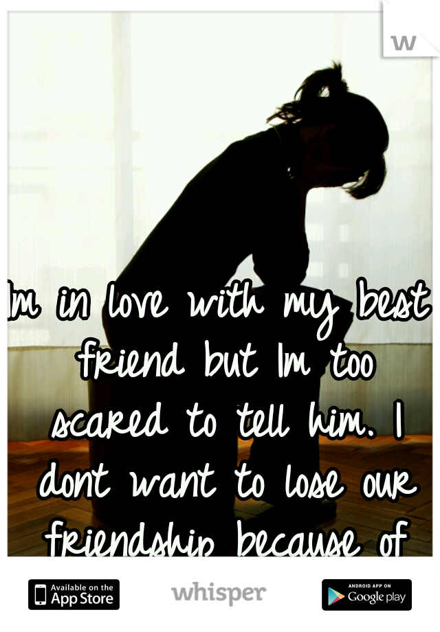 Im in love with my best friend but Im too scared to tell him. I dont want to lose our friendship because of my feelings for him.
