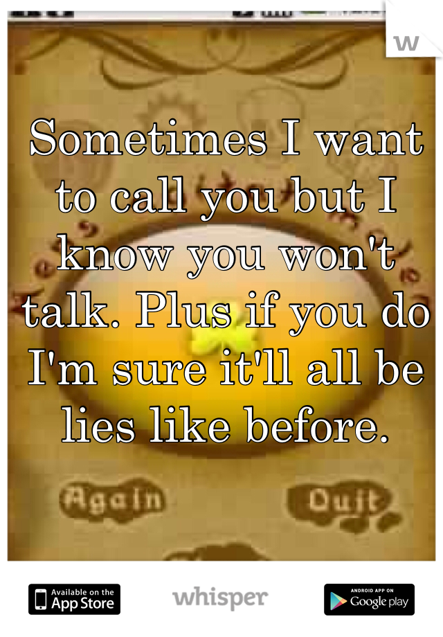 Sometimes I want to call you but I know you won't talk. Plus if you do I'm sure it'll all be lies like before.