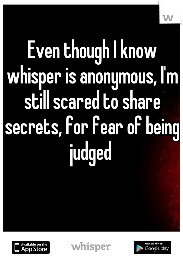 Even though I know whisper is anonymous, I'm still scared to share secrets, for fear of being judged